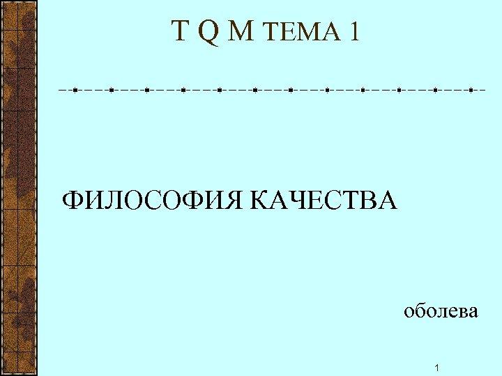 T Q M ТЕМА 1 ФИЛОСОФИЯ КАЧЕСТВА оболева 1