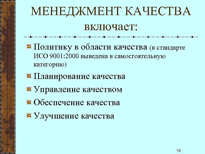 МЕНЕДЖМЕНТ КАЧЕСТВА включает: Политику в области качества (в стандарте ИСО 9001: 2000 выведена в