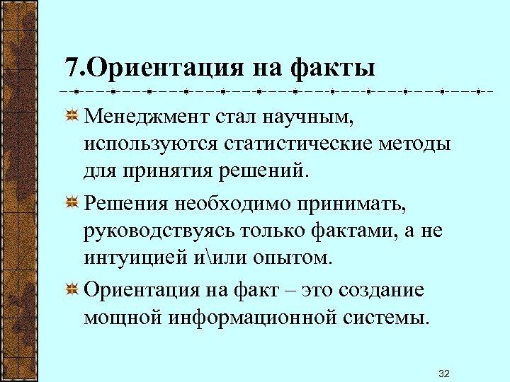 7. Ориентация на факты Менеджмент стал научным, используются статистические методы для принятия решений. Решения