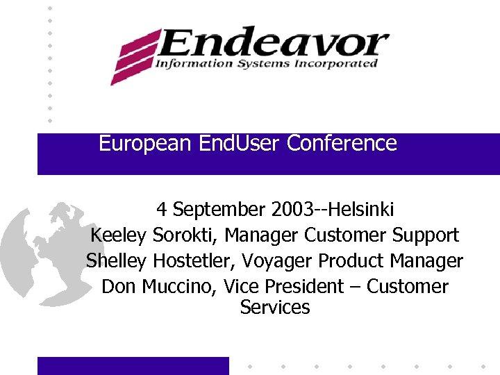 European End. User Conference Helsinki, Finland 4 September 2003 --Helsinki Keeley Sorokti, Manager Customer