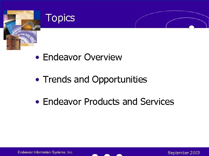 Topics • Endeavor Overview • Trends and Opportunities • Endeavor Products and Services Endeavor