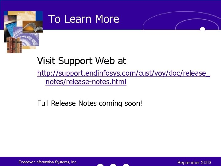 To Learn More Visit Support Web at http: //support. endinfosys. com/cust/voy/doc/release_ notes/release-notes. html Full
