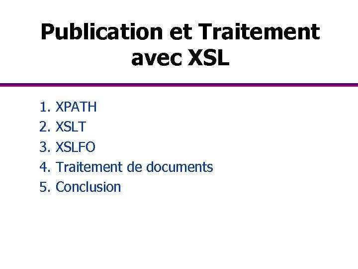 Publication et Traitement avec XSL 1. XPATH 2. XSLT 3. XSLFO 4. Traitement de
