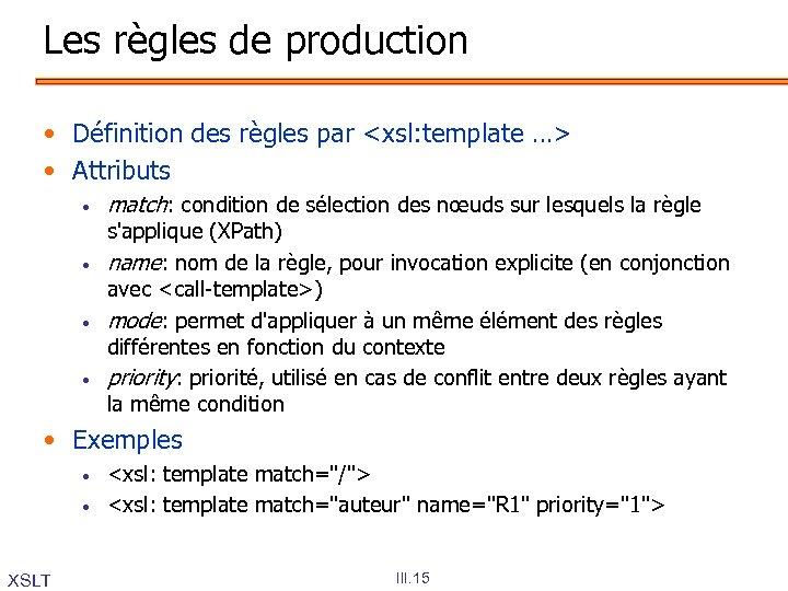 Les règles de production • Définition des règles par <xsl: template …> • Attributs