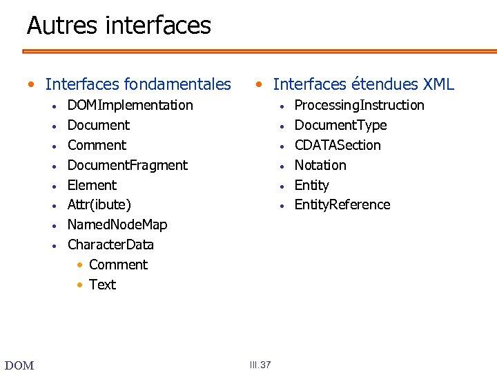 Autres interfaces • Interfaces fondamentales • • DOM • Interfaces étendues XML DOMImplementation Document