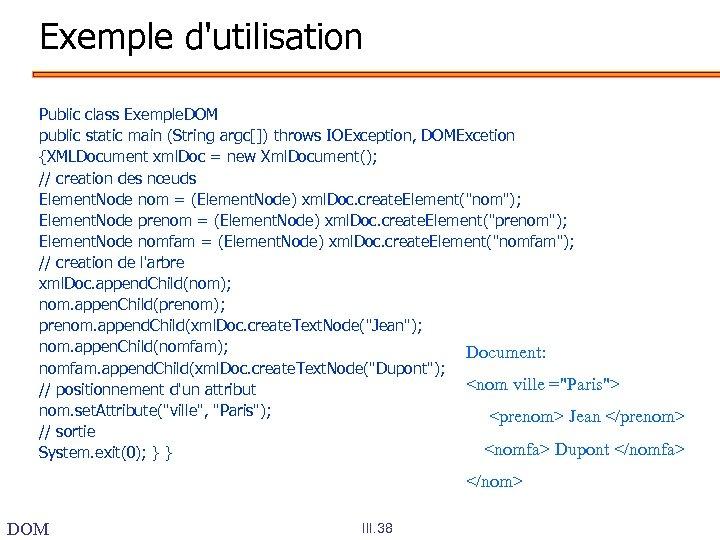 Exemple d'utilisation Public class Exemple. DOM public static main (String argc[]) throws IOException, DOMExcetion