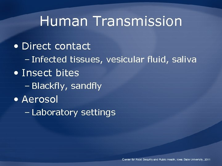Human Transmission • Direct contact – Infected tissues, vesicular fluid, saliva • Insect bites
