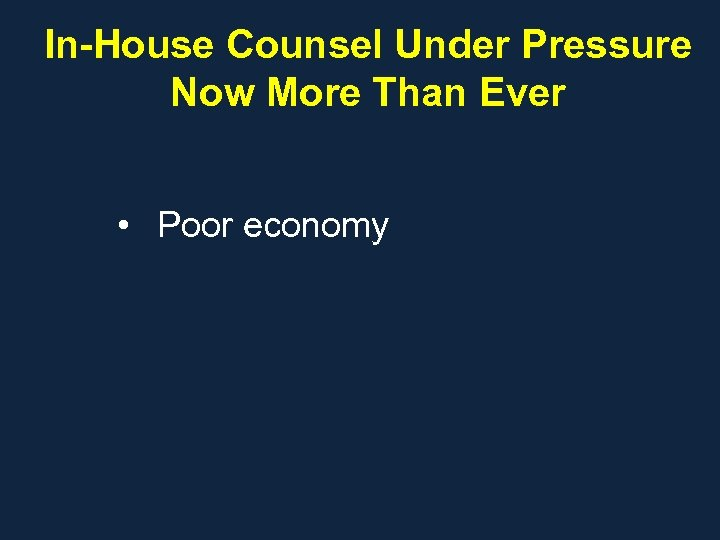 In-House Counsel Under Pressure Now More Than Ever • Poor economy