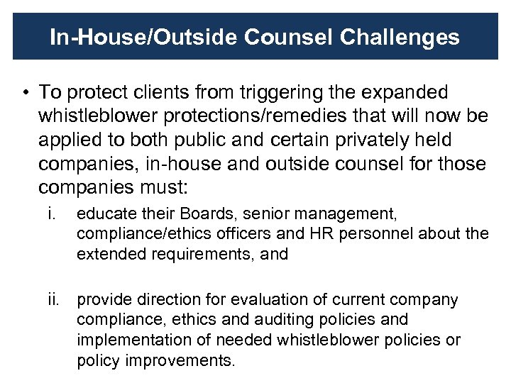 In-House/Outside Counsel Challenges • To protect clients from triggering the expanded whistleblower protections/remedies that
