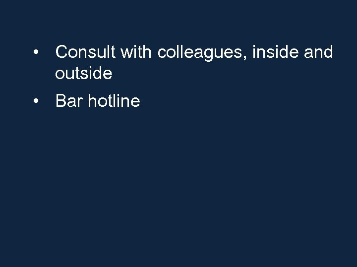 • Consult with colleagues, inside and outside • Bar hotline