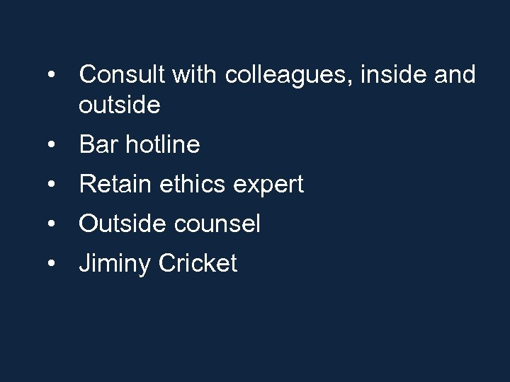 • Consult with colleagues, inside and outside • Bar hotline • Retain ethics