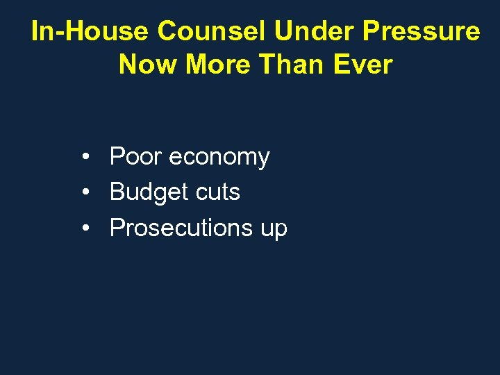 In-House Counsel Under Pressure Now More Than Ever • Poor economy • Budget cuts