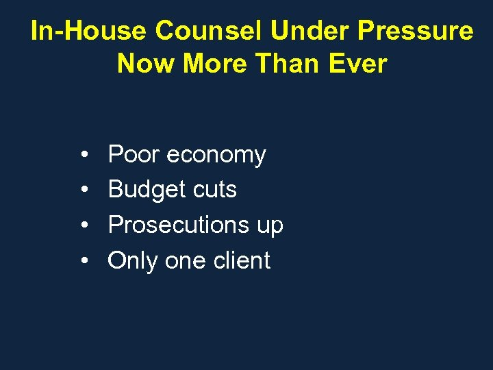 In-House Counsel Under Pressure Now More Than Ever • • Poor economy Budget cuts