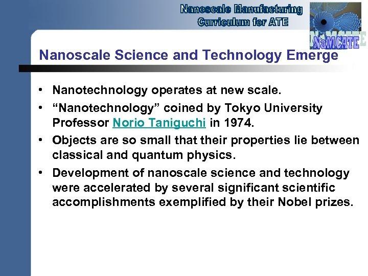 "Nanoscale Science and Technology Emerge • Nanotechnology operates at new scale. • ""Nanotechnology"" coined"