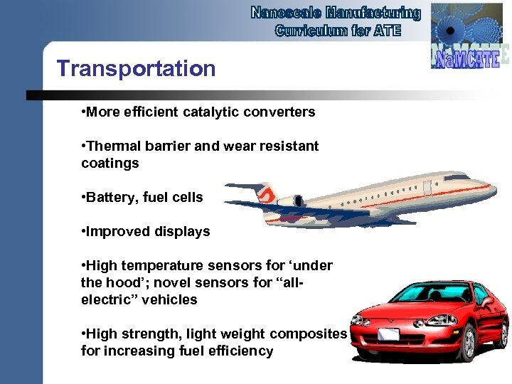 Transportation • More efficient catalytic converters • Thermal barrier and wear resistant coatings •