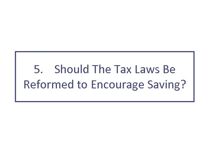 5. Should The Tax Laws Be Reformed to Encourage Saving?