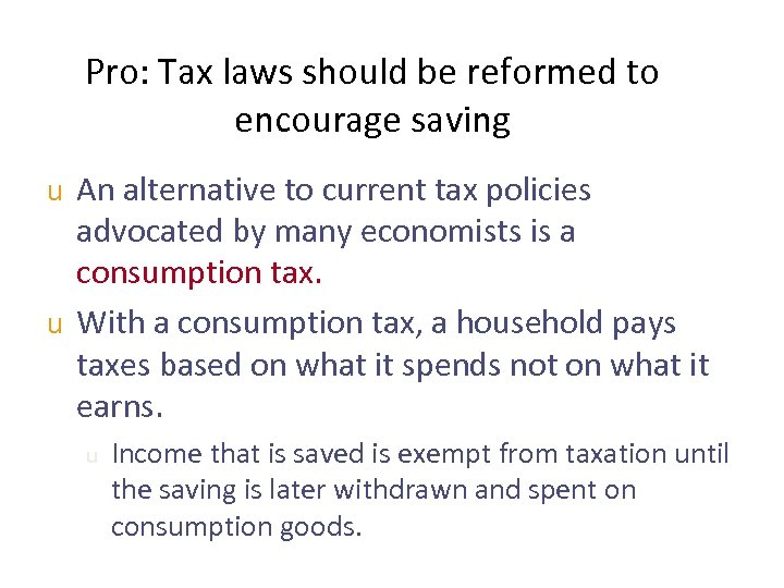 Pro: Tax laws should be reformed to encourage saving u An alternative to current