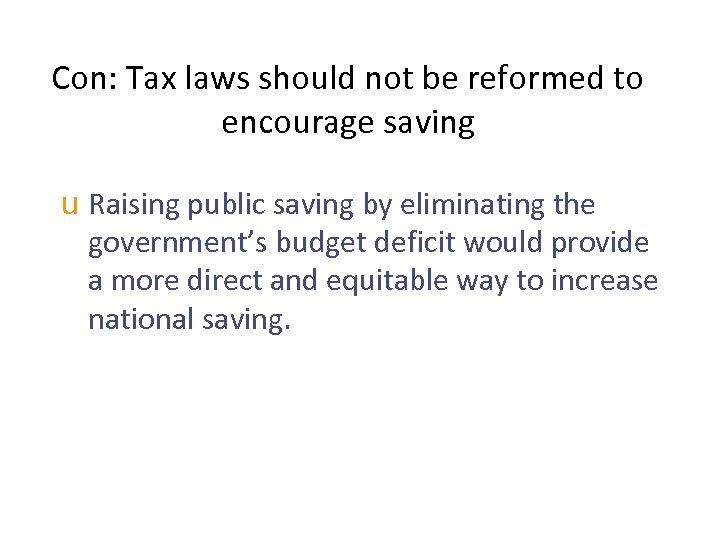 Con: Tax laws should not be reformed to encourage saving u Raising public saving