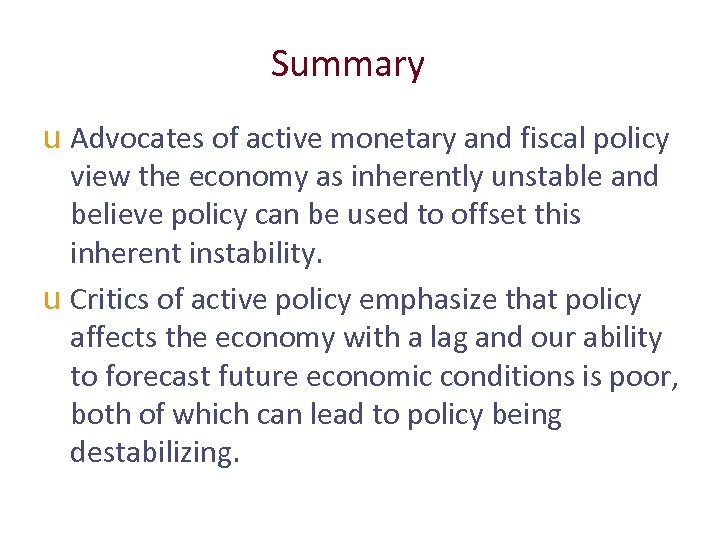 Summary u Advocates of active monetary and fiscal policy view the economy as inherently