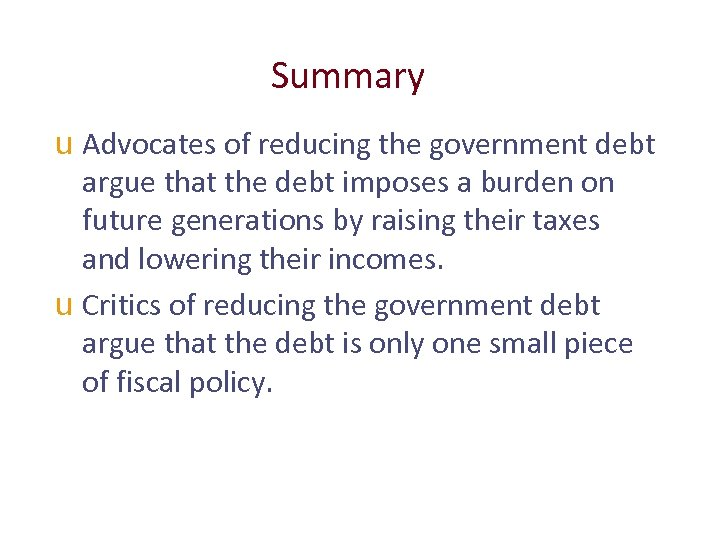 Summary u Advocates of reducing the government debt argue that the debt imposes a