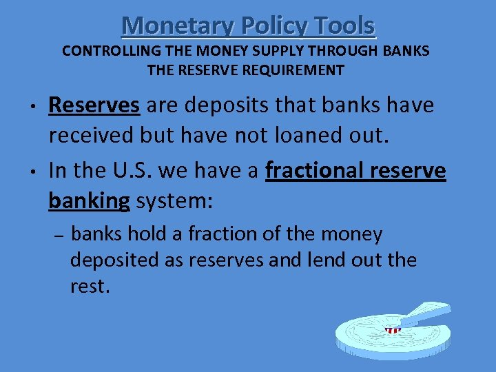Monetary Policy Tools CONTROLLING THE MONEY SUPPLY THROUGH BANKS THE RESERVE REQUIREMENT • •