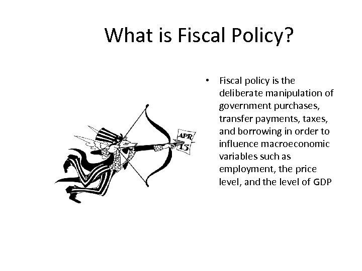 What is Fiscal Policy? • Fiscal policy is the deliberate manipulation of government purchases,