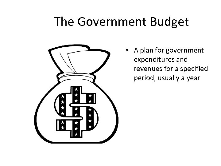 The Government Budget • A plan for government expenditures and revenues for a specified