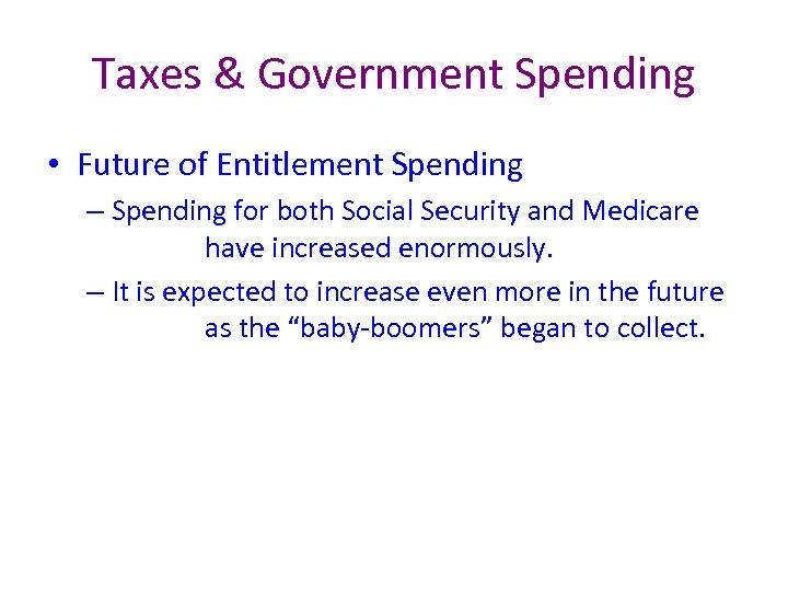 Taxes & Government Spending • Future of Entitlement Spending – Spending for both Social