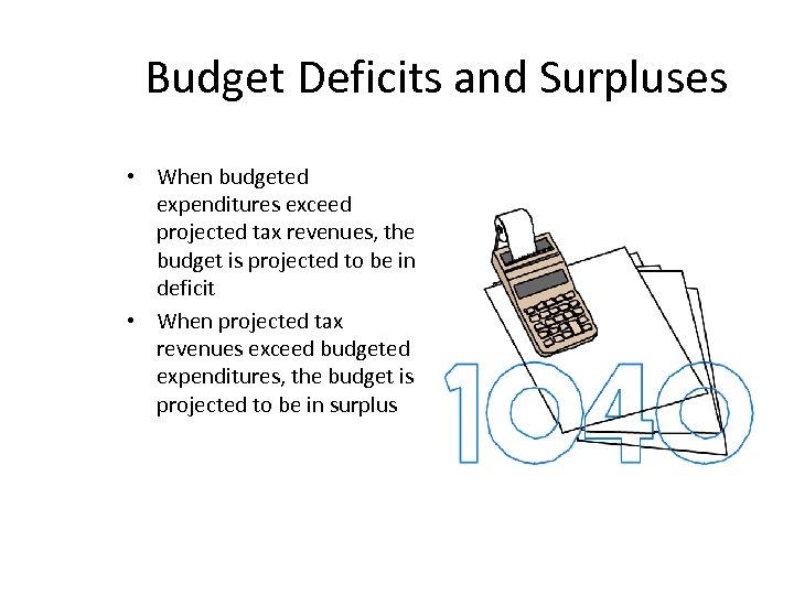 Budget Deficits and Surpluses • When budgeted expenditures exceed projected tax revenues, the budget