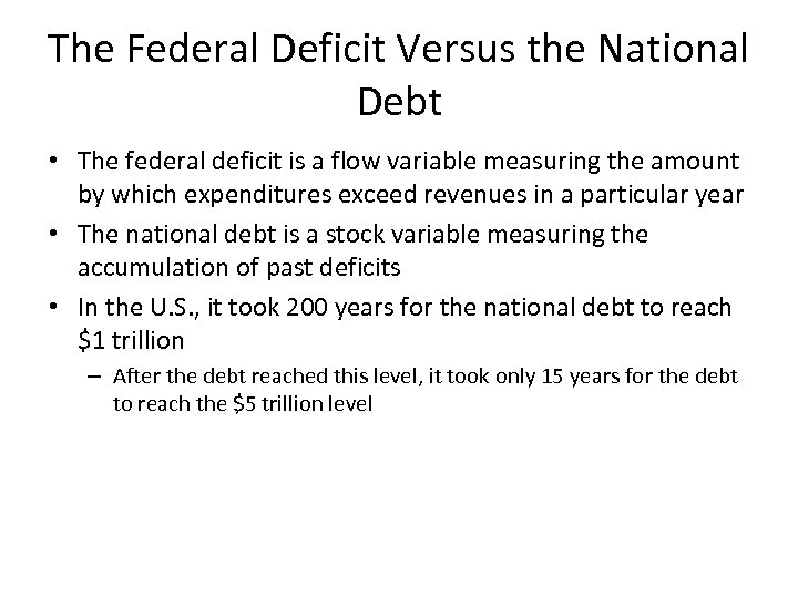 The Federal Deficit Versus the National Debt • The federal deficit is a flow