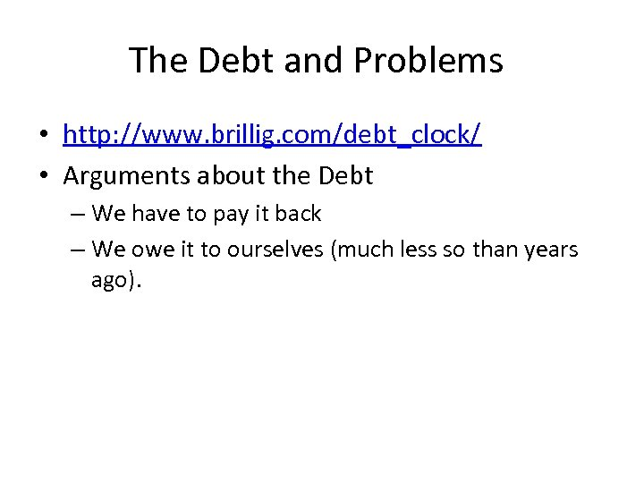 The Debt and Problems • http: //www. brillig. com/debt_clock/ • Arguments about the Debt