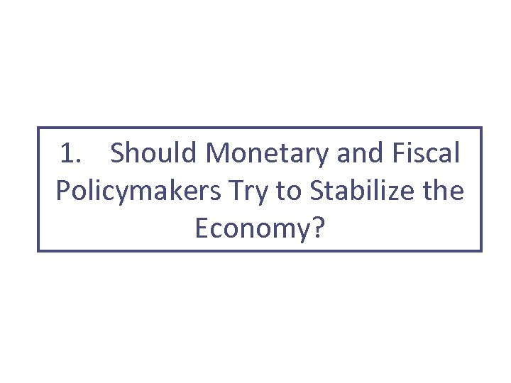 1. Should Monetary and Fiscal Policymakers Try to Stabilize the Economy?