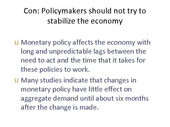 Con: Policymakers should not try to stabilize the economy u Monetary policy affects the