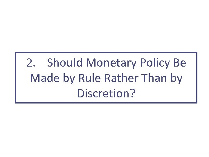 2. Should Monetary Policy Be Made by Rule Rather Than by Discretion?
