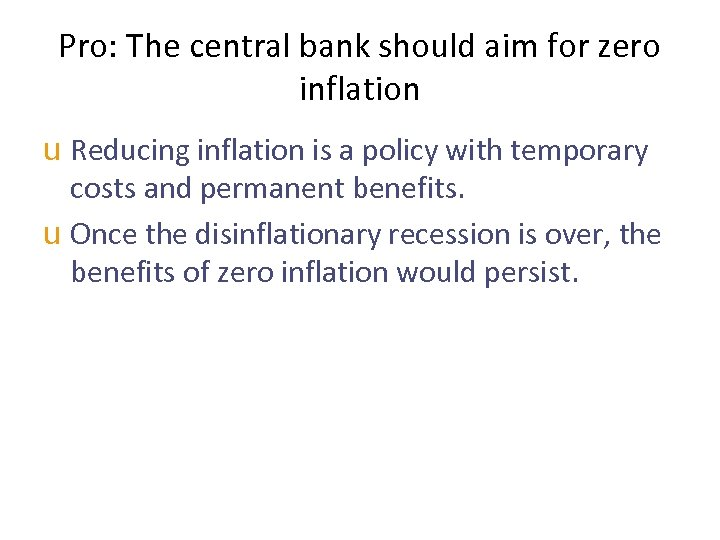 Pro: The central bank should aim for zero inflation u Reducing inflation is a
