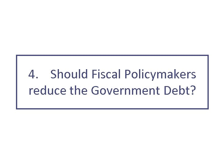 4. Should Fiscal Policymakers reduce the Government Debt?