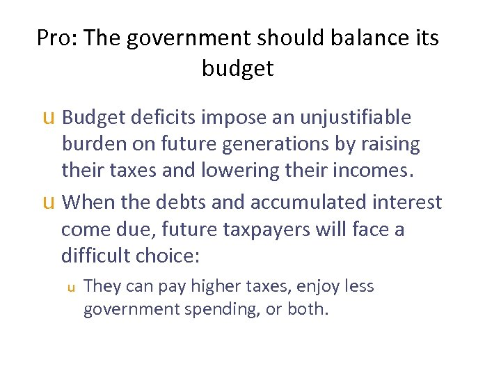 Pro: The government should balance its budget u Budget deficits impose an unjustifiable burden