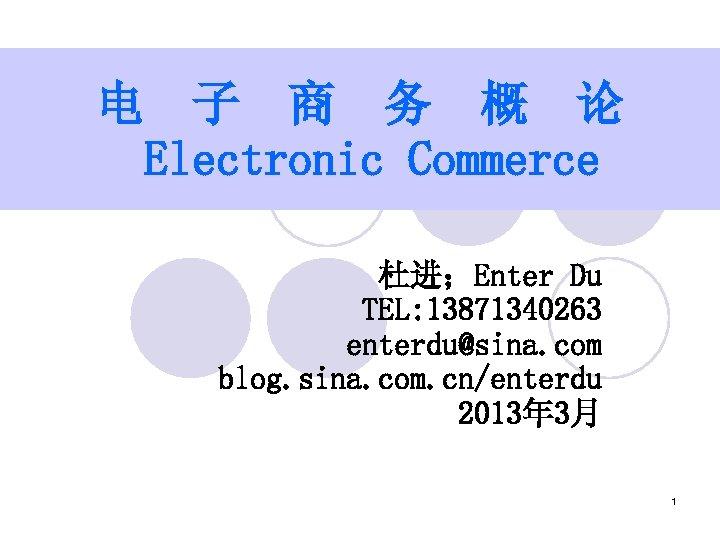 电 子 商 务 概 论 Electronic Commerce 杜进;Enter Du TEL: 13871340263 enterdu@sina. com