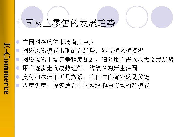 中国网上零售的发展趋势 E-Commerce l l l 中国网络购物市场潜力巨大 网络购物模式出现融合趋势,界限越来越模糊 网络购物市场竞争程度加剧,细分用户需求成为必然趋势 用户逐步走向成熟理性,构筑网购新生活圈 支付和物流不再是瓶颈,信任与信誉依然是关键 收费免费,探索适合中国网络购物市场的新模式