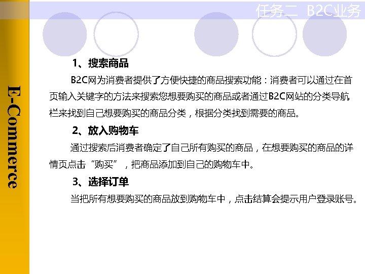 任务二 B 2 C业务 1、搜索商品 E-Commerce B 2 C网为消费者提供了方便快捷的商品搜索功能:消费者可以通过在首 页输入关键字的方法来搜索您想要购买的商品或者通过B 2 C网站的分类导航 栏来找到自己想要购买的商品分类,根据分类找到需要的商品。 2、放入购物车