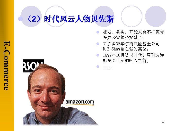 l (2)时代风云人物贝佐斯 E-Commerce l 棕发、秃头,开股东会不打领带, 在办公室很少穿鞋子; l 31岁舍弃华尔街风险基金公司 D. E. Shaw副总裁的高位; l 1999年 10月被《时代》周刊选为