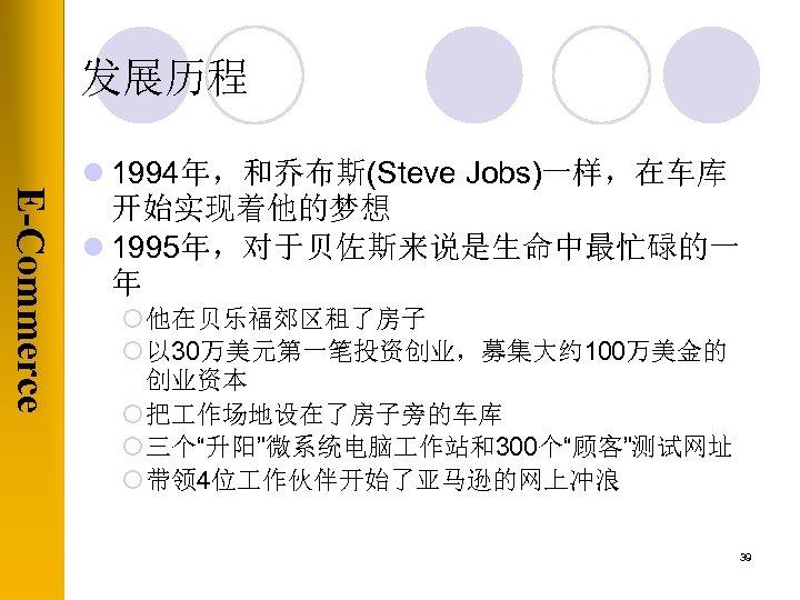 发展历程 E-Commerce l 1994年,和乔布斯(Steve Jobs)一样,在车库 开始实现着他的梦想 l 1995年,对于贝佐斯来说是生命中最忙碌的一 年 ¡ 他在贝乐福郊区租了房子 ¡ 以 30万美元第一笔投资创业,募集大约