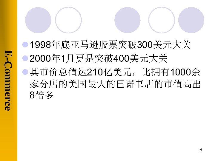 E-Commerce l 1998年底亚马逊股票突破 300美元大关 l 2000年 1月更是突破 400美元大关 l 其市价总值达 210亿美元,比拥有1000余 家分店的美国最大的巴诺书店的市值高出 8倍多 44