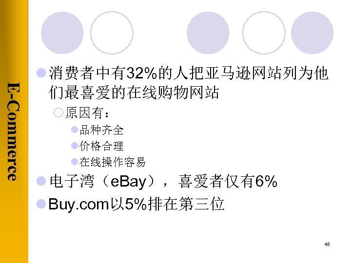 E-Commerce l 消费者中有32%的人把亚马逊网站列为他 们最喜爱的在线购物网站 ¡原因有: l品种齐全 l价格合理 l在线操作容易 l 电子湾(e. Bay),喜爱者仅有6% l Buy. com以