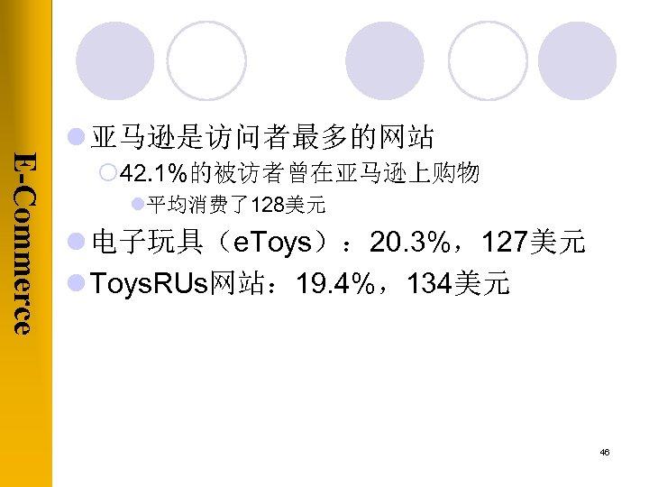 E-Commerce l 亚马逊是访问者最多的网站 ¡ 42. 1%的被访者曾在亚马逊上购物 l平均消费了128美元 l 电子玩具(e. Toys): 20. 3%,127美元 l Toys.