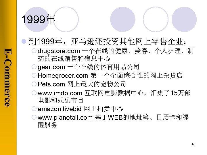 1999年 l 到 1999年,亚马逊还投资其他网上零售企业: E-Commerce ¡ drugstore. com 一个在线的健康、美容、个人护理、制 药的在线销售和信息中心 ¡ gear. com 一个在线的体育用品公司