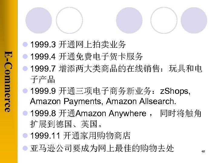 E-Commerce l 1999. 3 开通网上拍卖业务 l 1999. 4 开通免费电子贺卡服务 l 1999. 7 增添两大类商品的在线销售:玩具和电 子产品