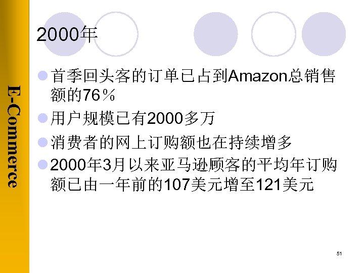 2000年 E-Commerce l 首季回头客的订单已占到Amazon总销售 额的76% l 用户规模已有2000多万 l 消费者的网上订购额也在持续增多 l 2000年 3月以来亚马逊顾客的平均年订购 额已由一年前的107美元增至 121美元