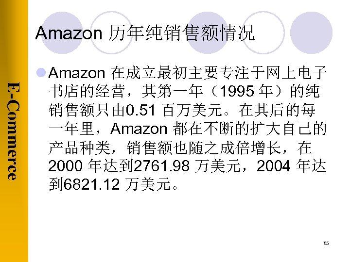 Amazon 历年纯销售额情况 E-Commerce l Amazon 在成立最初主要专注于网上电子 书店的经营,其第一年(1995 年)的纯 销售额只由 0. 51 百万美元。在其后的每 一年里,Amazon 都在不断的扩大自己的