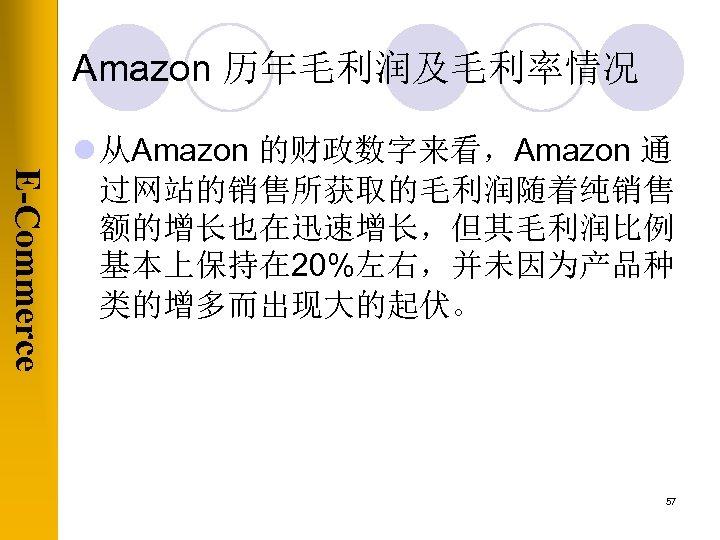 Amazon 历年毛利润及毛利率情况 E-Commerce l 从Amazon 的财政数字来看,Amazon 通 过网站的销售所获取的毛利润随着纯销售 额的增长也在迅速增长,但其毛利润比例 基本上保持在 20%左右,并未因为产品种 类的增多而出现大的起伏。 57